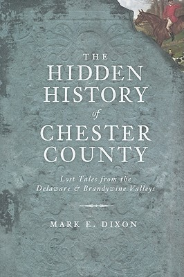 The Hidden History of Chester County By Dixon, Mark E.